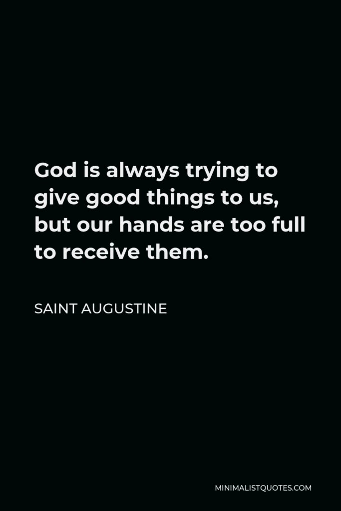 Saint Augustine Quote - God is always trying to give good things to us, but our hands are too full to receive them.