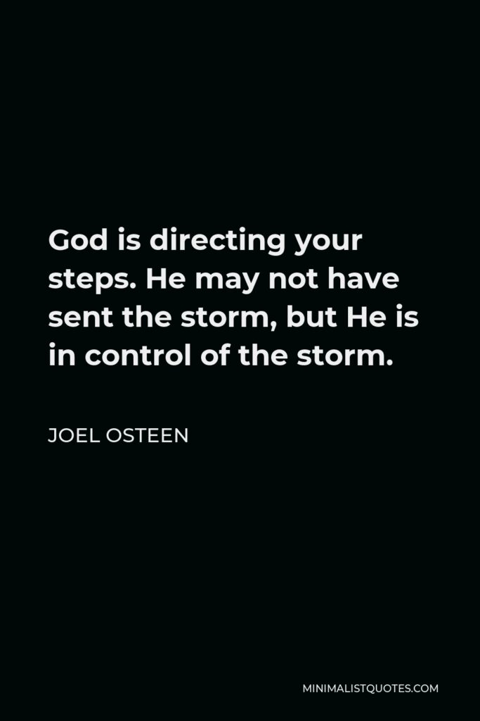 Joel Osteen Quote - God is directing your steps. He may not have sent the storm, but He is in control of the storm.