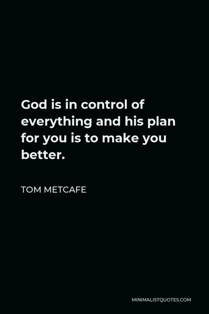 Tom Metcafe Quote - God is in control of everything and his plan for you is to make you better.