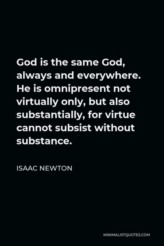 Isaac Newton Quote - God is the same God, always and everywhere. He is omnipresent not virtually only, but also substantially, for virtue cannot subsist without substance.