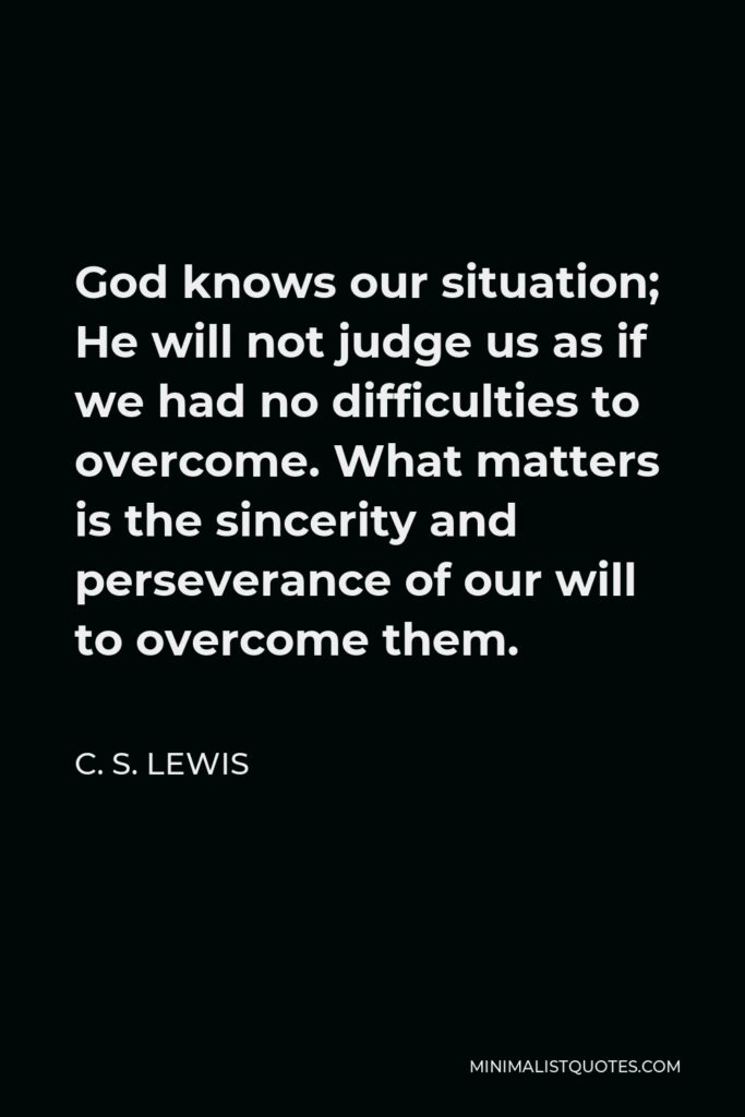 C. S. Lewis Quote - God knows our situation; He will not judge us as if we had no difficulties to overcome. What matters is the sincerity and perseverance of our will to overcome them.