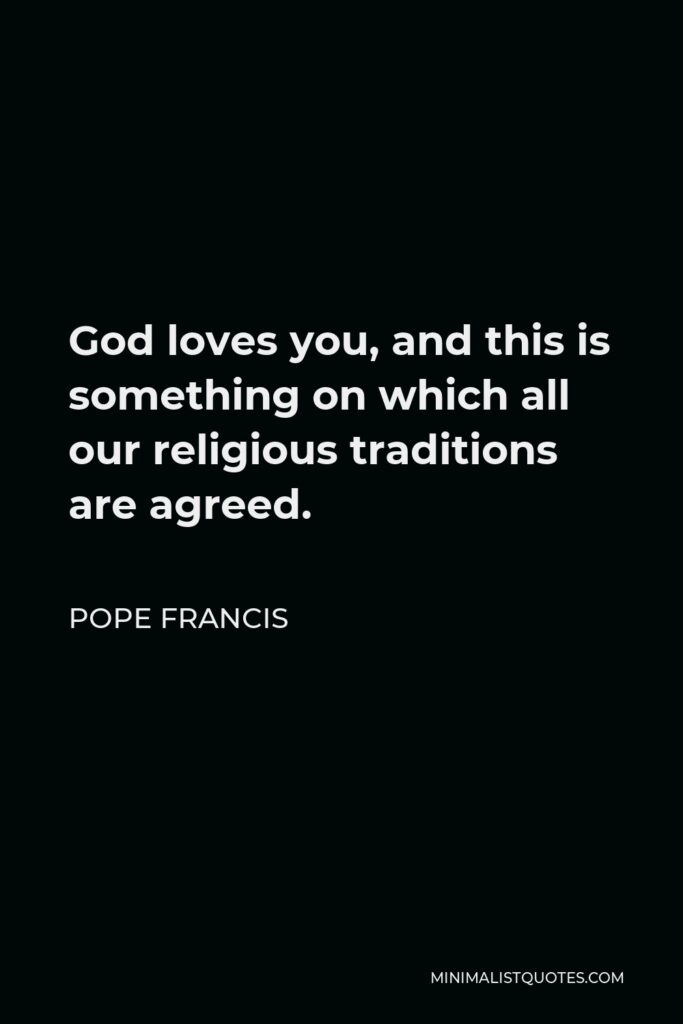 Pope Francis Quote - God loves you, and this is something on which all our religious traditions are agreed.
