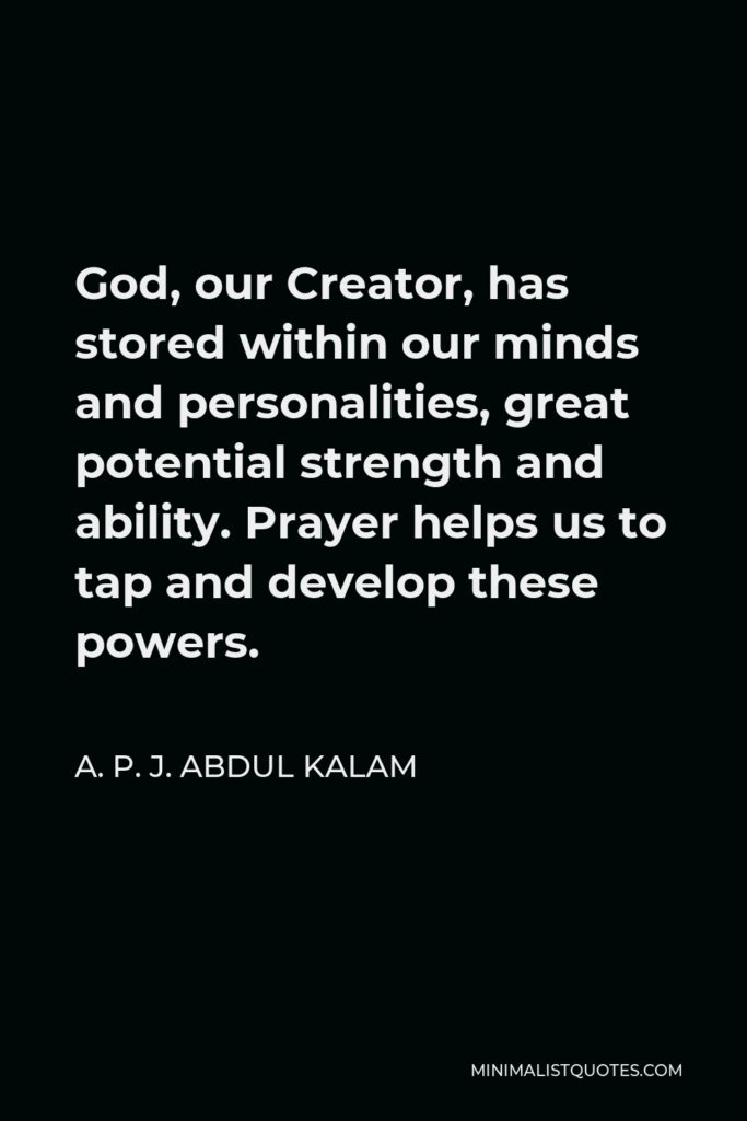 A. P. J. Abdul Kalam Quote - God, our Creator, has stored within our minds and personalities, great potential strength and ability. Prayer helps us to tap and develop these powers.