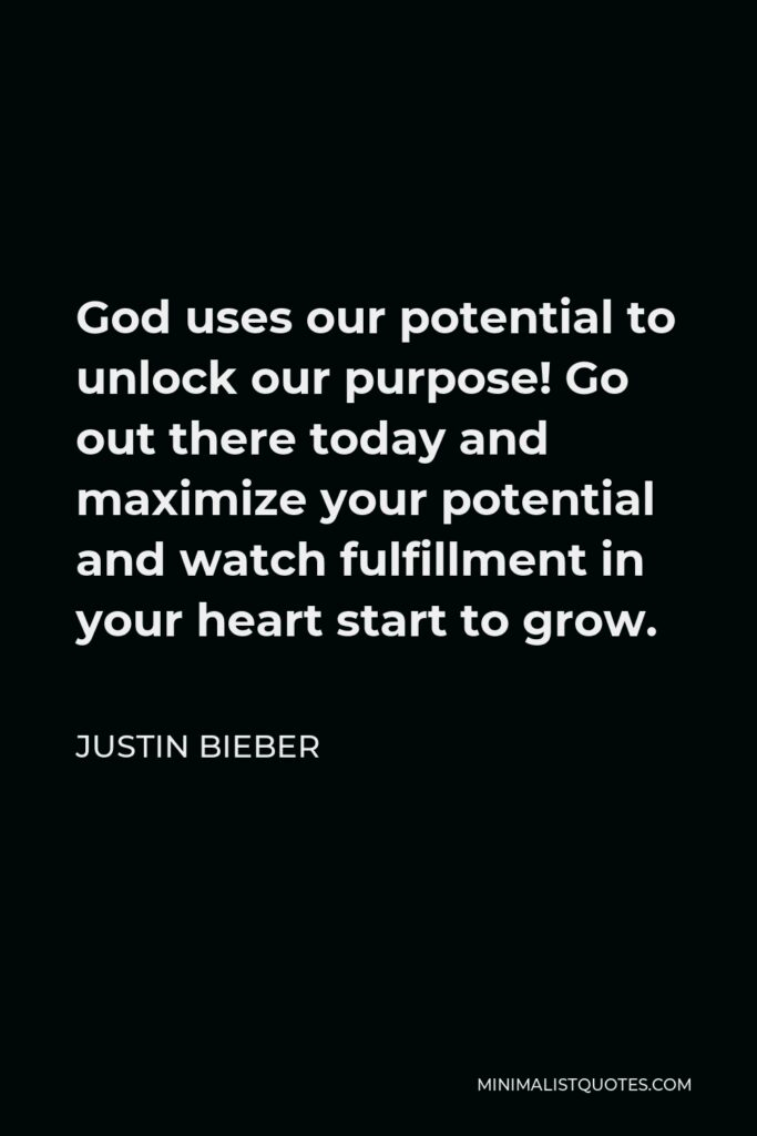 Justin Bieber Quote - God uses our potential to unlock our purpose! Go out there today and maximize your potential and watch fulfillment in your heart start to grow.