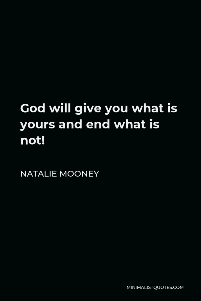 Natalie Mooney Quote - God will give you what is yours and end what is not!