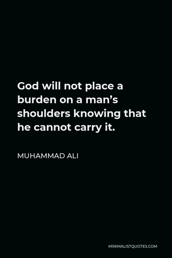 Muhammad Ali Quote - God will not place a burden on a man's shoulders knowing that he cannot carry it.