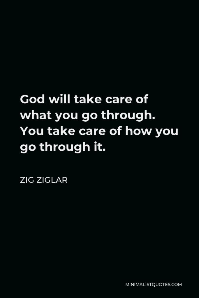 Zig Ziglar Quote - God will take care of what you go through. You take care of how you go through it.