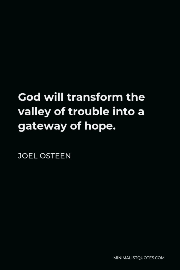 Joel Osteen Quote - God will transform the valley of trouble into a gateway of hope.