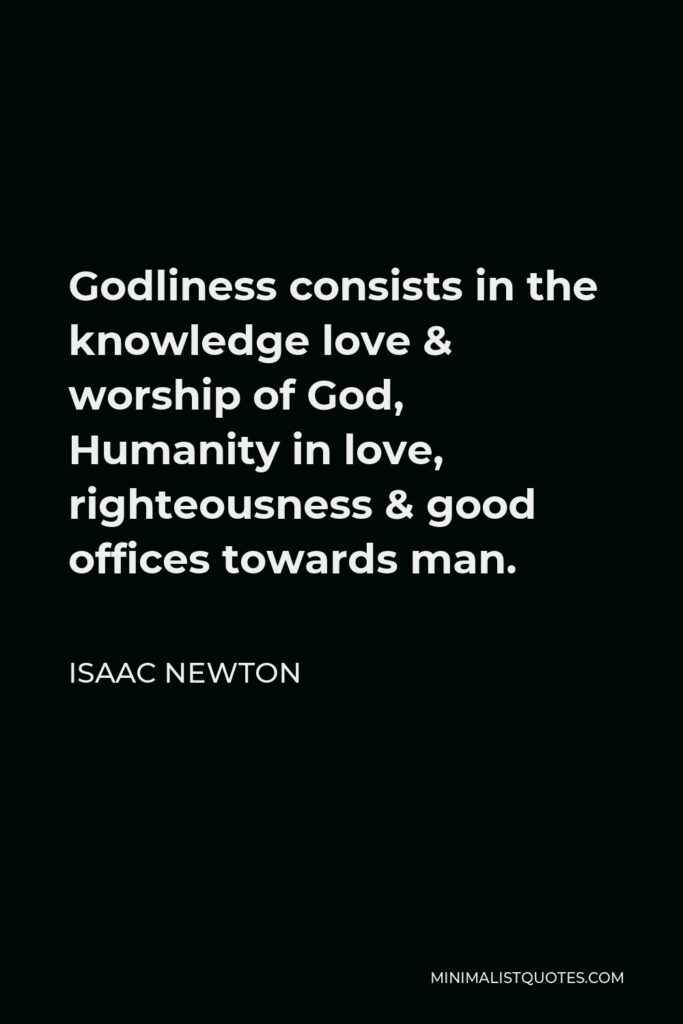 Isaac Newton Quote - Godliness consists in the knowledge love & worship of God, Humanity in love, righteousness & good offices towards man.