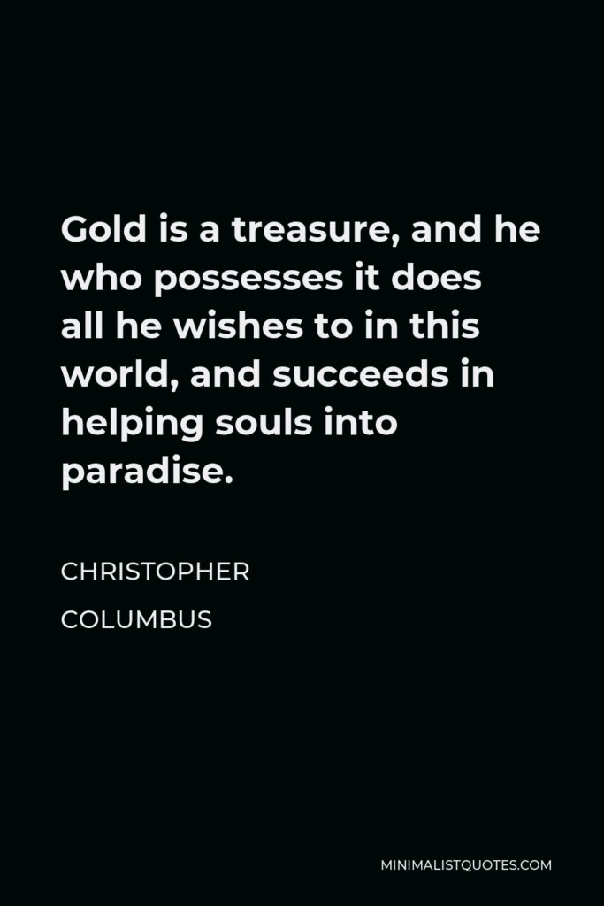 Christopher Columbus Quote - Gold is a treasure, and he who possesses it does all he wishes to in this world, and succeeds in helping souls into paradise.