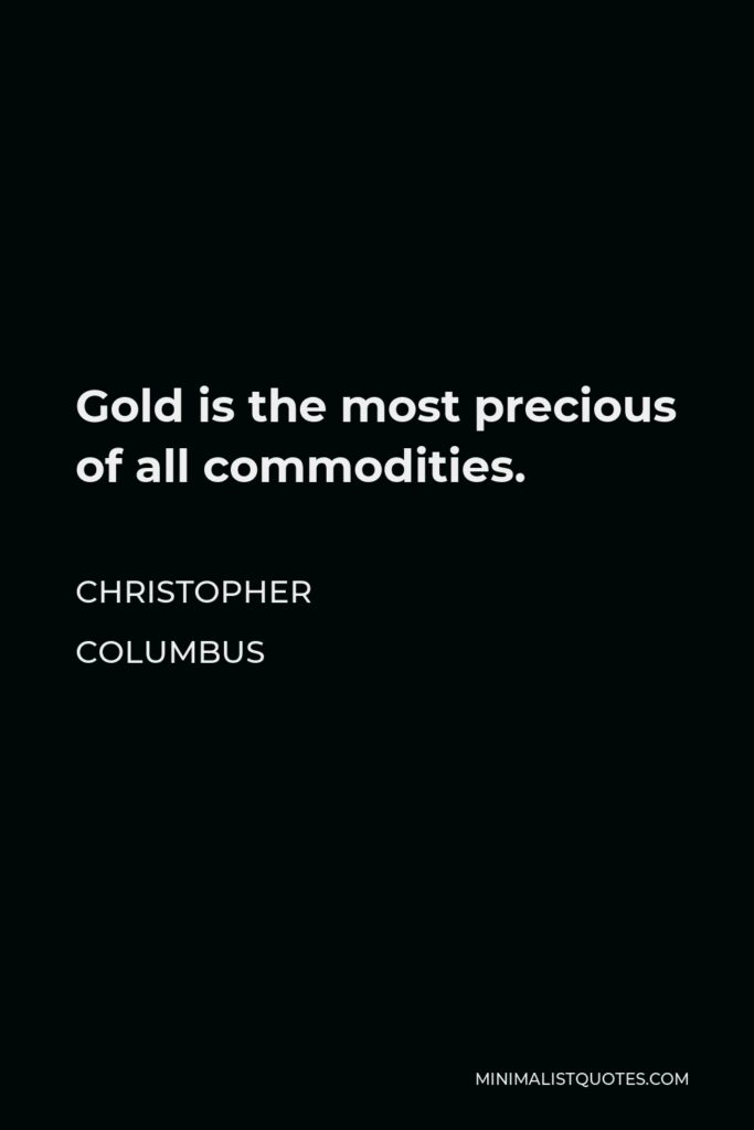 Christopher Columbus Quote - Gold is the most precious of all commodities.