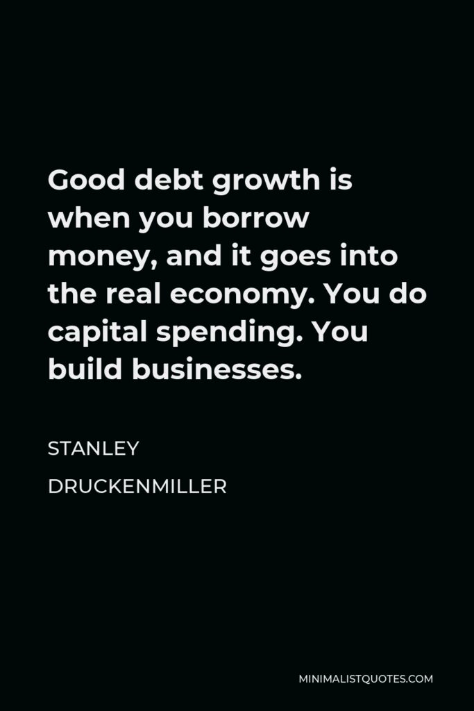 Stanley Druckenmiller Quote - Good debt growth is when you borrow money, and it goes into the real economy. You do capital spending. You build businesses.