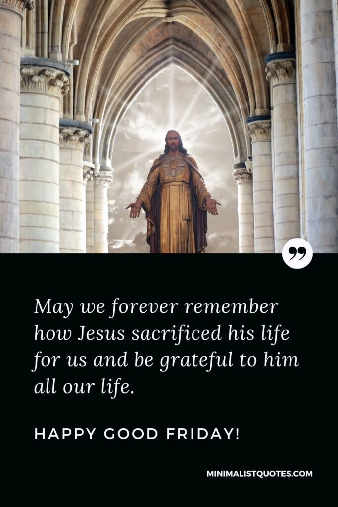Good Friday wish, quote & message with image: May we forever remember how Jesus sacrificed his life for us and be grateful to him all our life. Happy Good Friday!