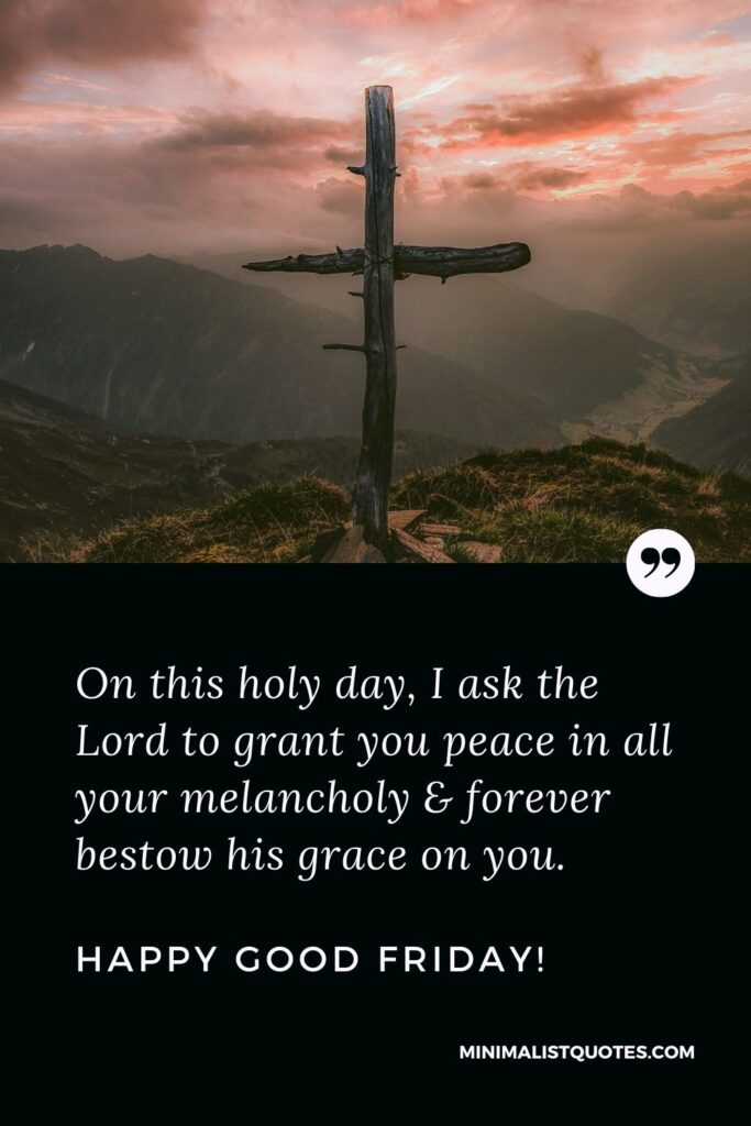 Good Friday wish, quote & message with image: On this holy day, I ask the Lord to grant you peace in all your melancholy & forever bestow his grace on you. Happy Good Friday!