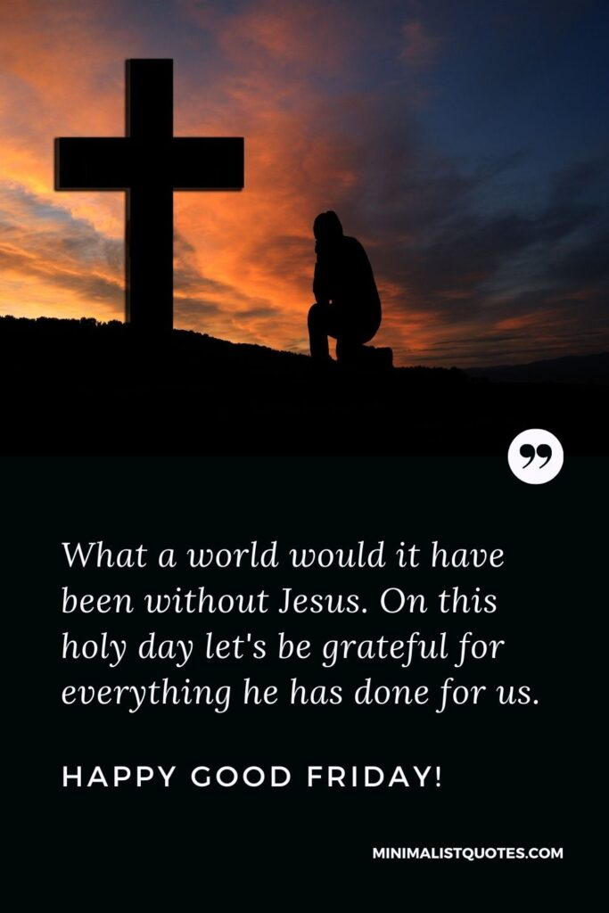 Good Friday wish, message, quote with image: What a world would it have been without Jesus. On this holy day let's be grateful for everything he has done for us. Happy Good Friday!