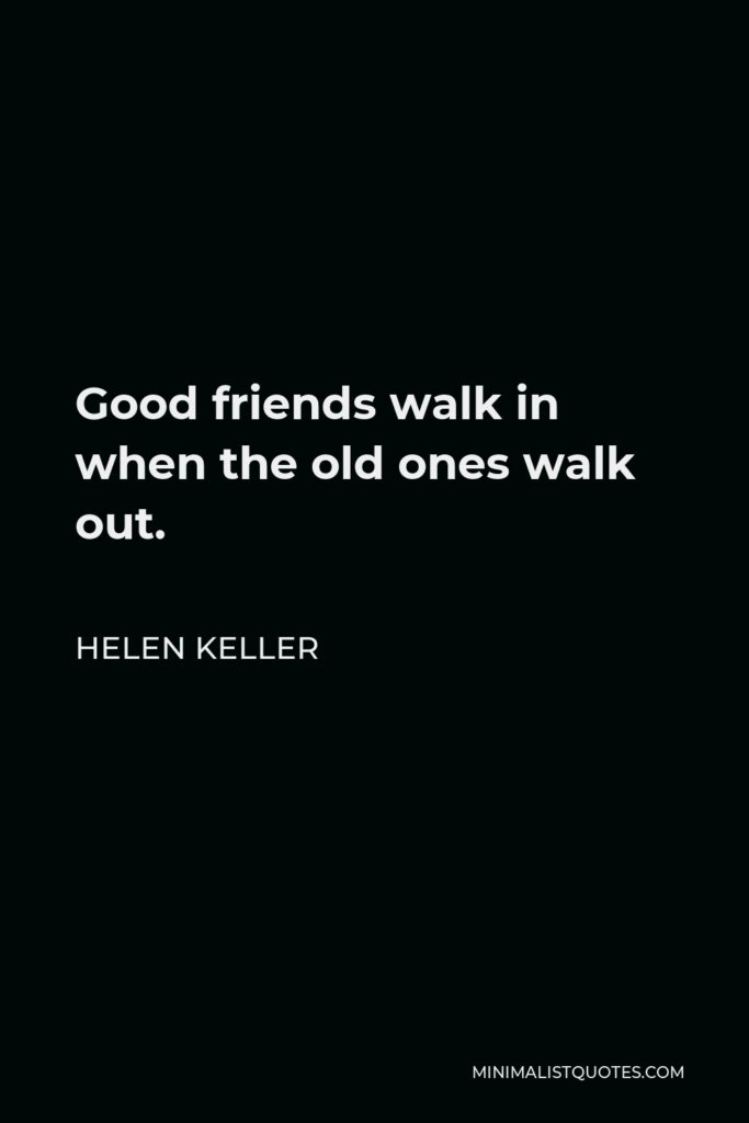 Helen Keller Quote - Good friends walk in when the old ones walk out.