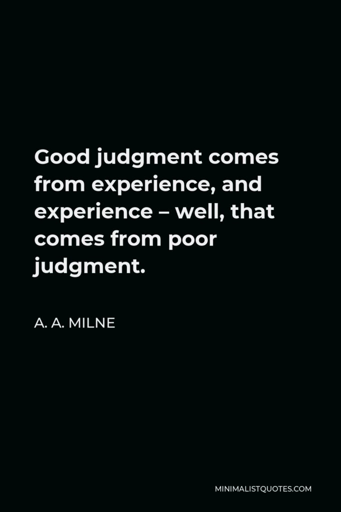 A. A. Milne Quote - Good judgment comes from experience, and experience – well, that comes from poor judgment.