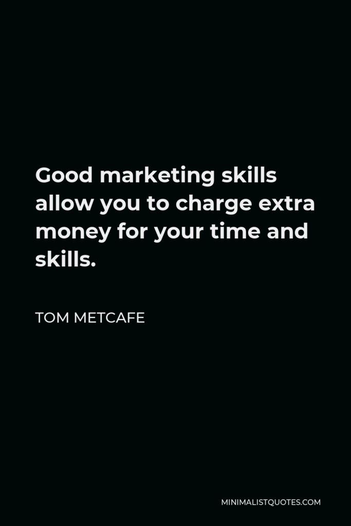 Tom Metcafe Quote - Good marketing skills allow you to charge extra money for your time and skills.