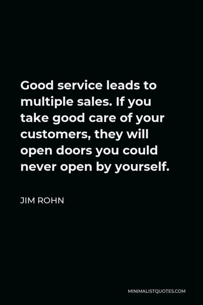 Jim Rohn Quote - Good service leads to multiple sales. If you take good care of your customers, they will open doors you could never open by yourself.
