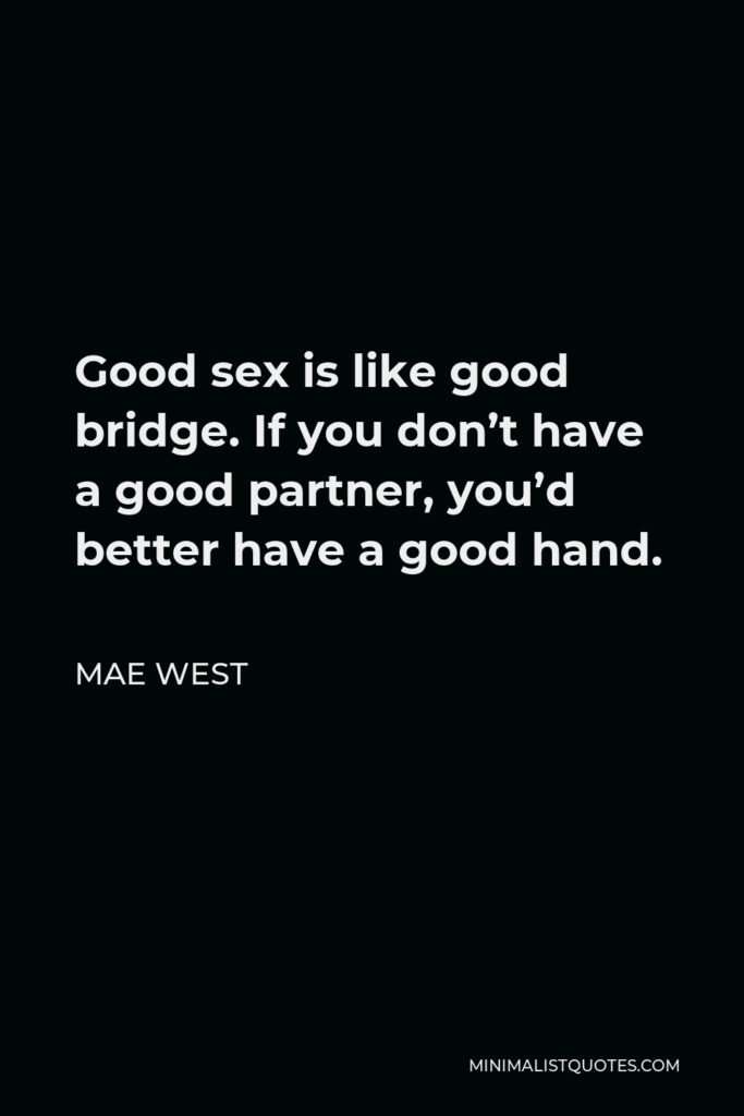 Mae West Quote - Good sex is like good bridge. If you don't have a good partner, you'd better have a good hand.