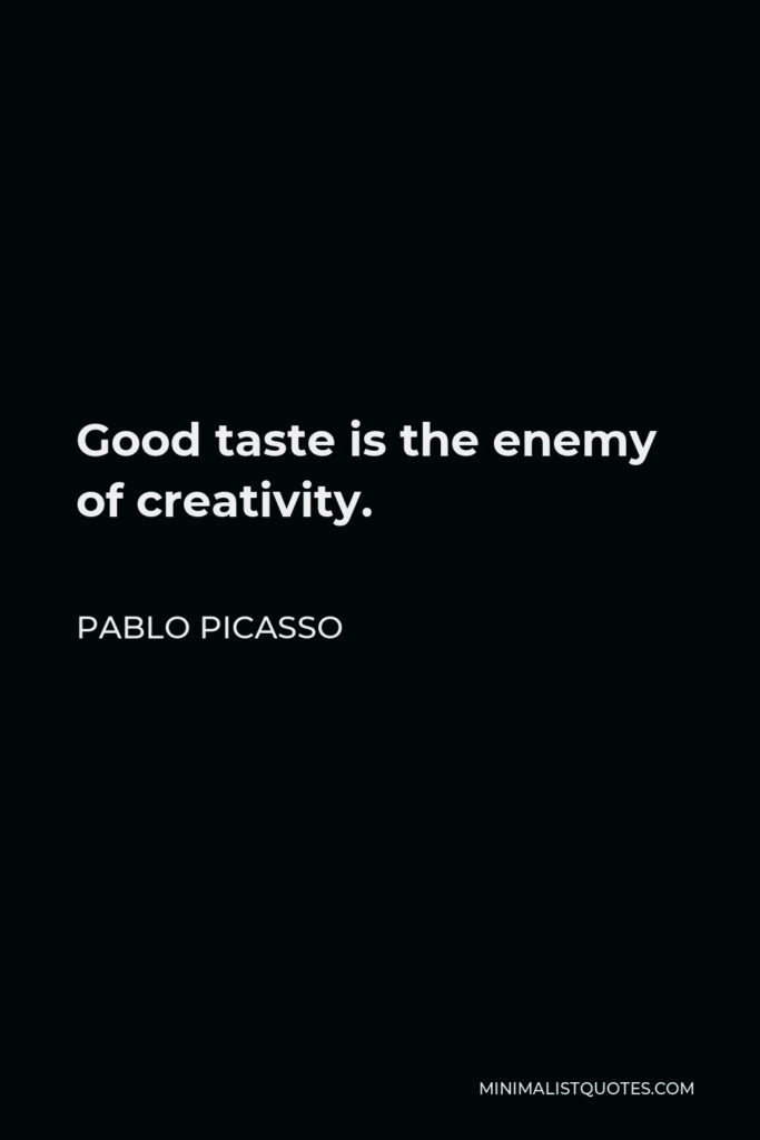 Pablo Picasso Quote - Good taste is the enemy of creativity.
