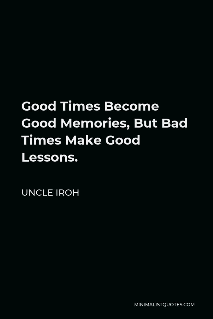 Uncle Iroh Quote - Good Times Become Good Memories, But Bad Times Make Good Lessons.