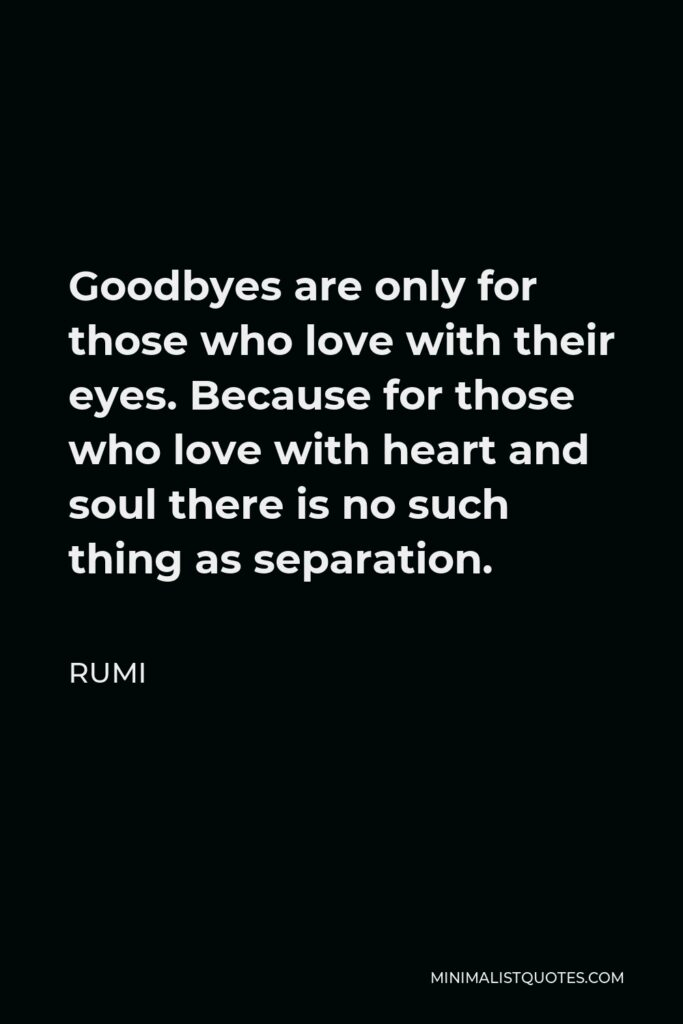 Rumi Quote - Goodbyes are only for those who love with their eyes. Because for those who love with heart and soul there is no such thing as separation.