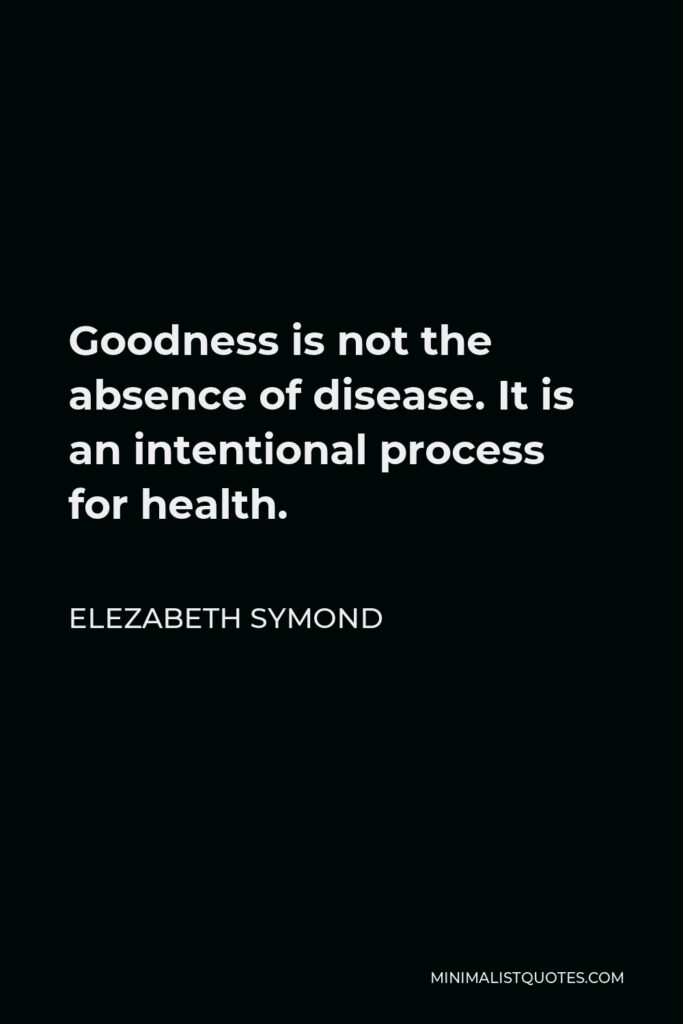 Elezabeth Symond Quote - Goodness is not the absence of disease. It is an intentional process for health.