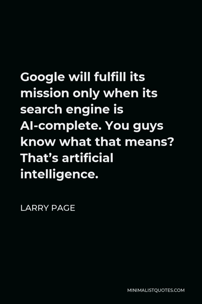 Larry Page Quote - Google will fulfill its mission only when its search engine is AI-complete. You guys know what that means? That's artificial intelligence.