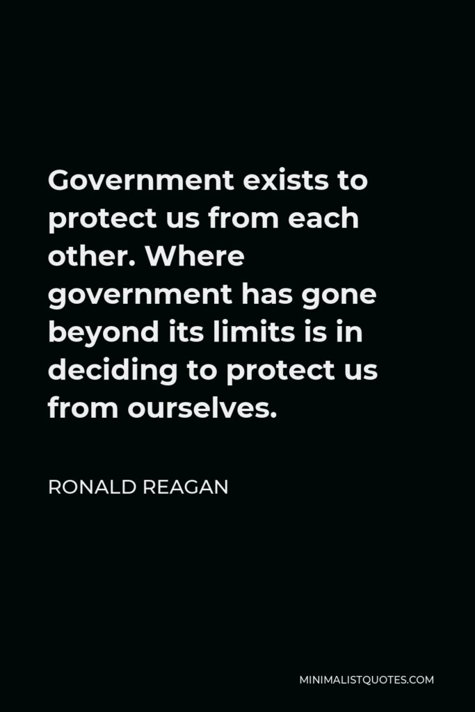 Ronald Reagan Quote - Government exists to protect us from each other. Where government has gone beyond its limits is in deciding to protect us from ourselves.
