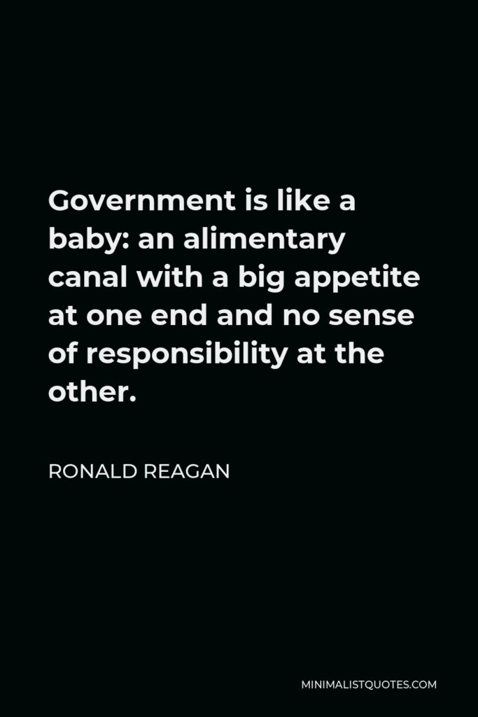 Ronald Reagan Quote - Government is like a baby: an alimentary canal with a big appetite at one end and no sense of responsibility at the other.