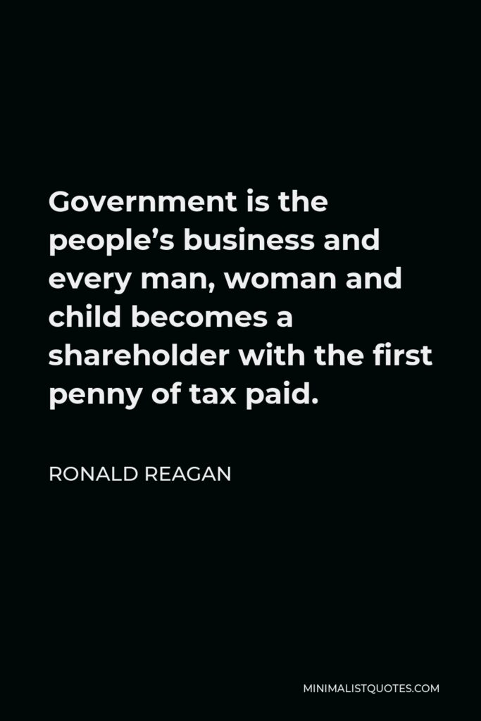 Ronald Reagan Quote - Government is the people's business and every man, woman and child becomes a shareholder with the first penny of tax paid.