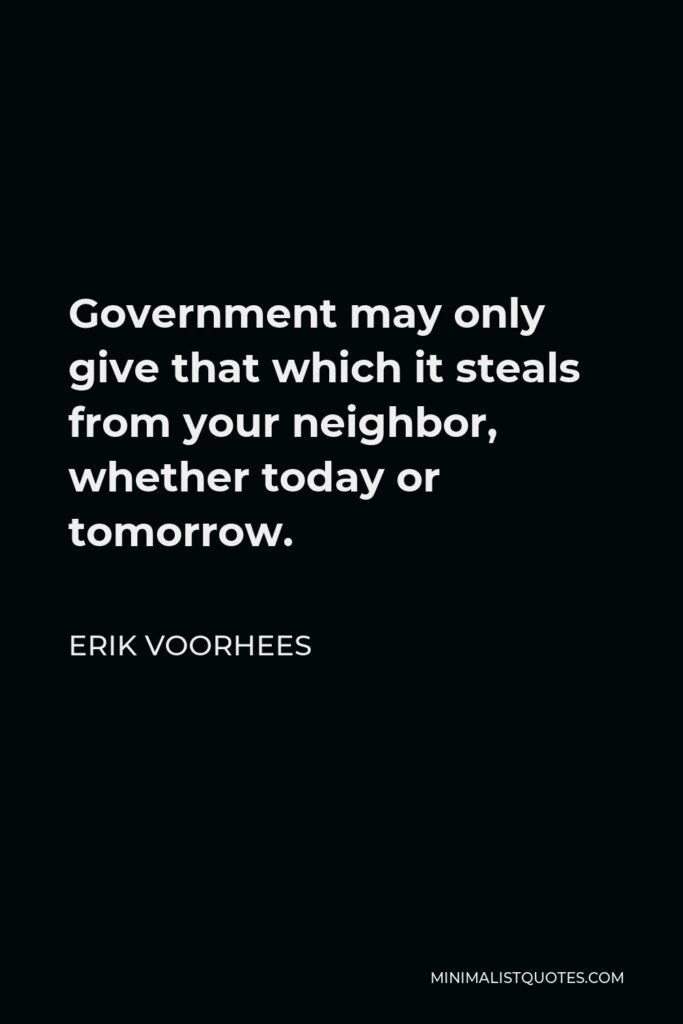 Erik Voorhees Quote - Government may only give that which it steals from your neighbor, whether today or tomorrow.