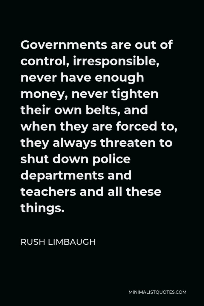Rush Limbaugh Quote - Governments are out of control, irresponsible, never have enough money, never tighten their own belts, and when they are forced to, they always threaten to shut down police departments and teachers and all these things.