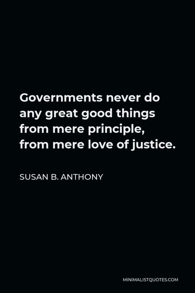 Susan B. Anthony Quote - Governments never do any great good things from mere principle, from mere love of justice.