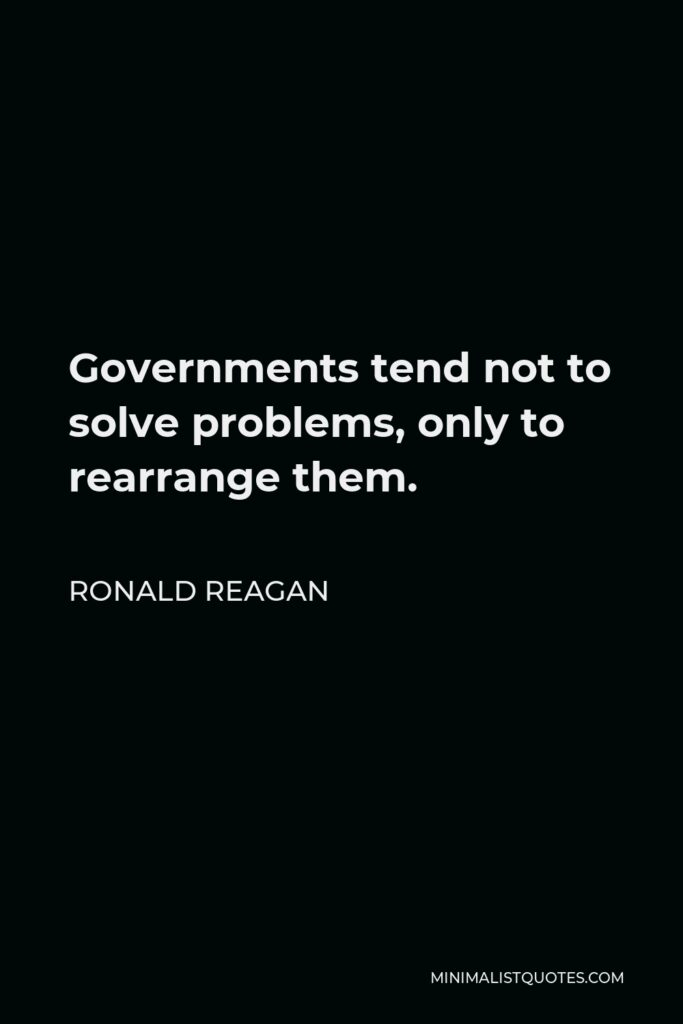 Ronald Reagan Quote - Governments tend not to solve problems, only to rearrange them.