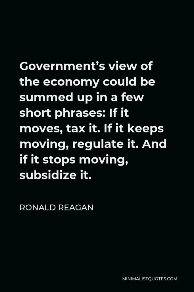 Ronald Reagan Quote - Government's view of the economy could be summed up in a few short phrases: If it moves, tax it. If it keeps moving, regulate it. And if it stops moving, subsidize it.