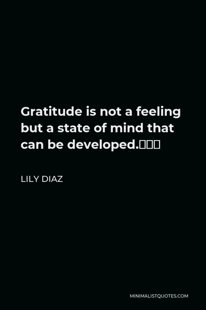 Lily Diaz Quote - Gratitude is not a feeling but a state of mind that can be developed.