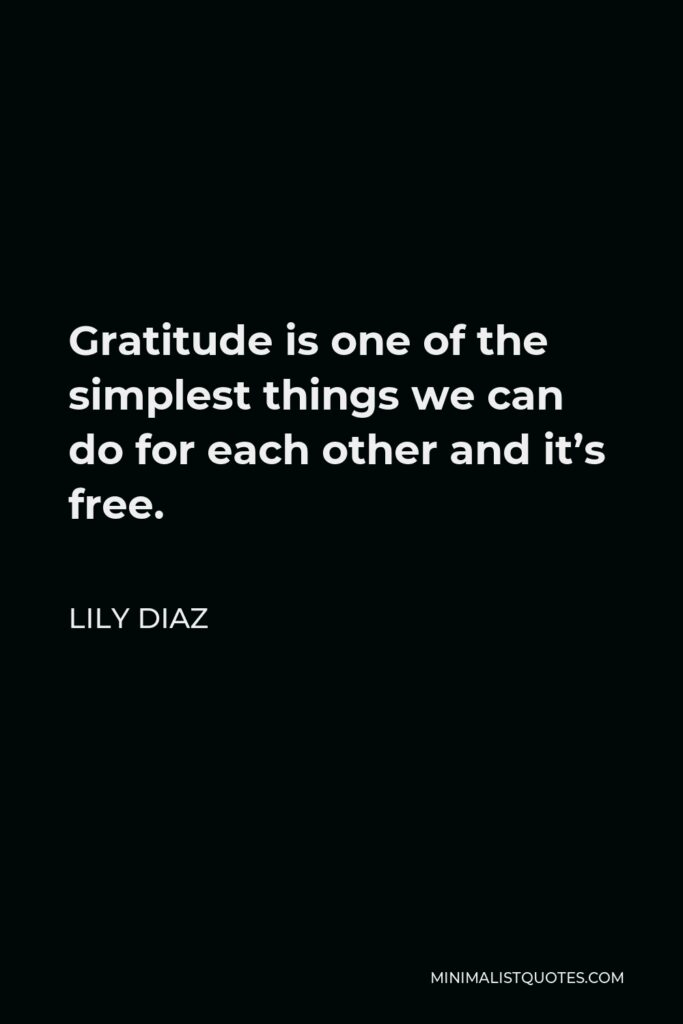 Lily Diaz Quote - Gratitude is one of the simplest things we can do for each other and it's free.