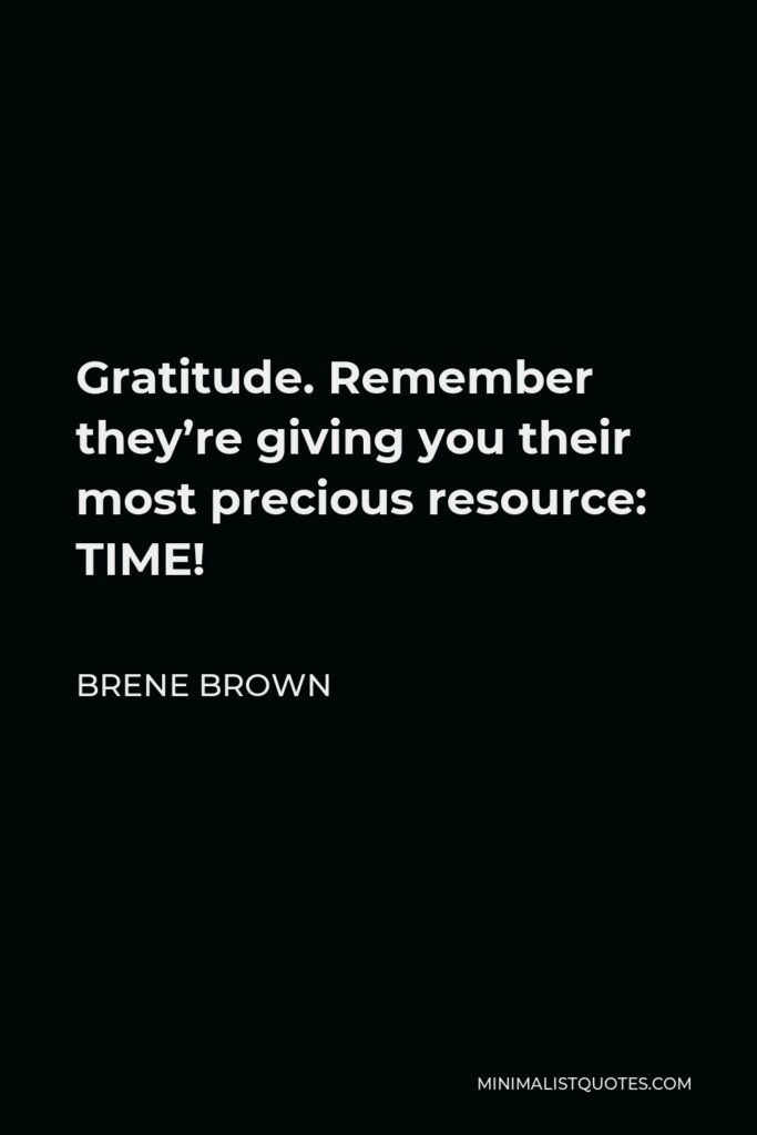 Brene Brown Quote - Gratitude. Remember they're giving you their most precious resource: TIME!