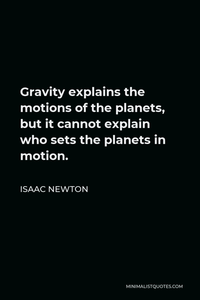Isaac Newton Quote - Gravity explains the motions of the planets, but it cannot explain who sets the planets in motion.