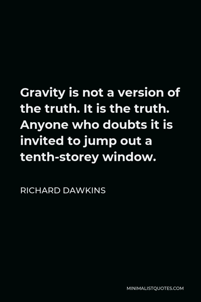 Richard Dawkins Quote - Gravity is not a version of the truth. It is the truth. Anyone who doubts it is invited to jump out a tenth-storey window.