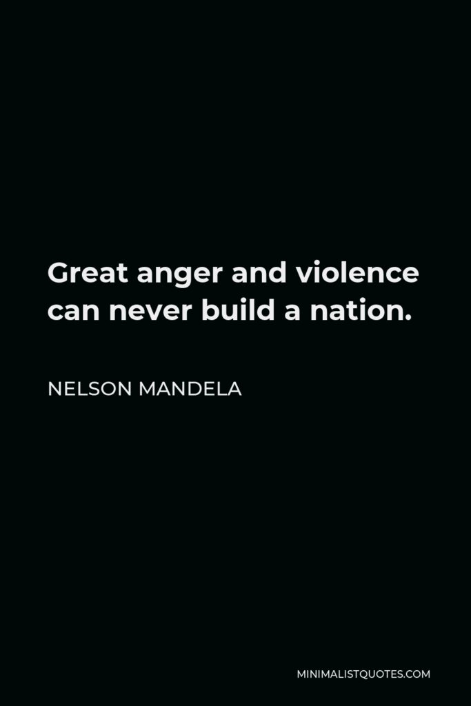 Nelson Mandela Quote - Great anger and violence can never build a nation.