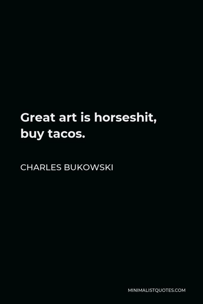 Charles Bukowski Quote - Great art is horseshit, buy tacos.