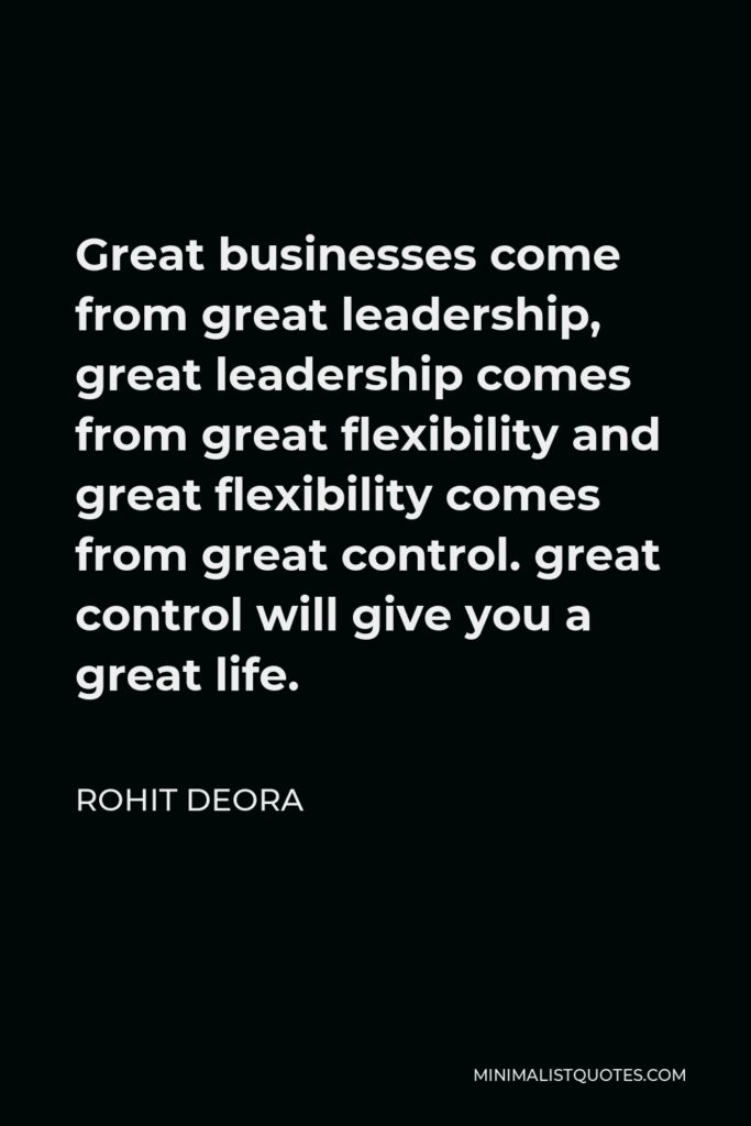 Rohit Deora Quote - Great businesses come from great leadership, great leadership comes from great flexibility and great flexibility comes from great control. great control will give you a great life.