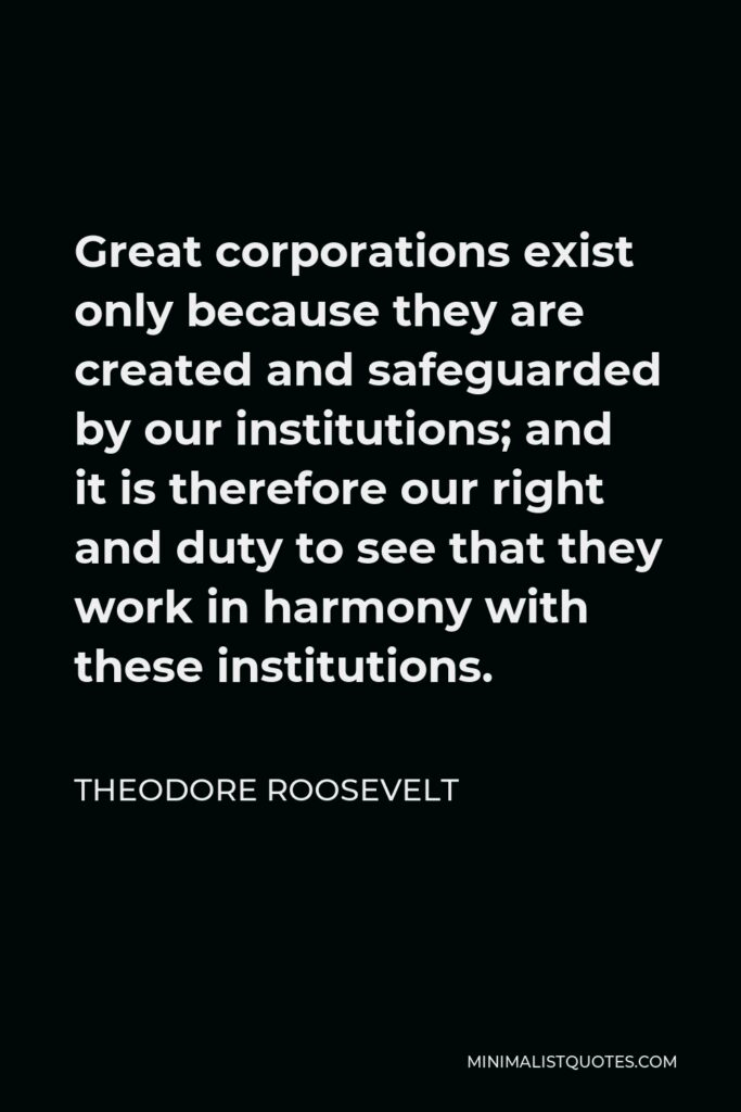 Theodore Roosevelt Quote - Great corporations exist only because they are created and safeguarded by our institutions; and it is therefore our right and duty to see that they work in harmony with these institutions.