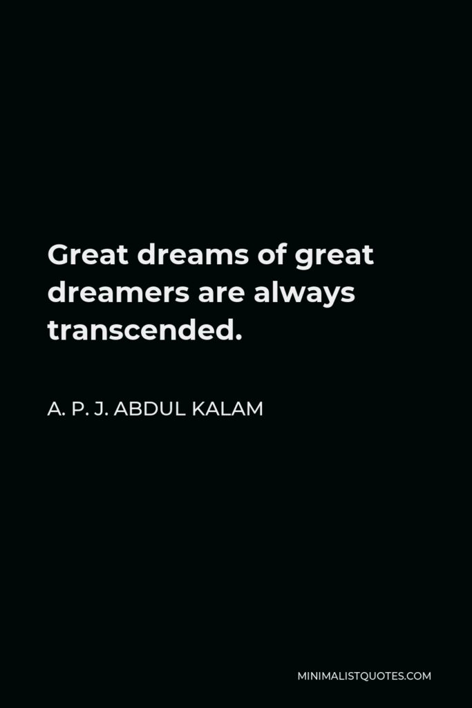 A. P. J. Abdul Kalam Quote - Great dreams of great dreamers are always transcended.