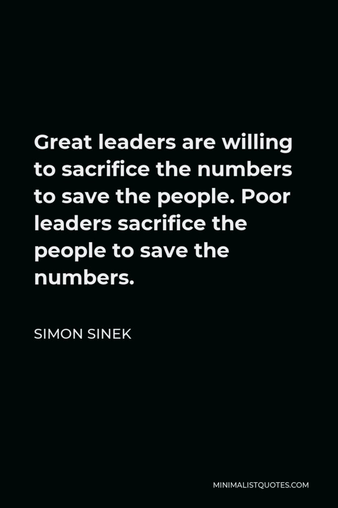 Simon Sinek Quote - Great leaders are willing to sacrifice the numbers to save the people. Poor leaders sacrifice the people to save the numbers.