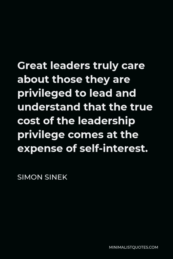Simon Sinek Quote - Great leaders truly care about those they are privileged to lead and understand that the true cost of the leadership privilege comes at the expense of self-interest.