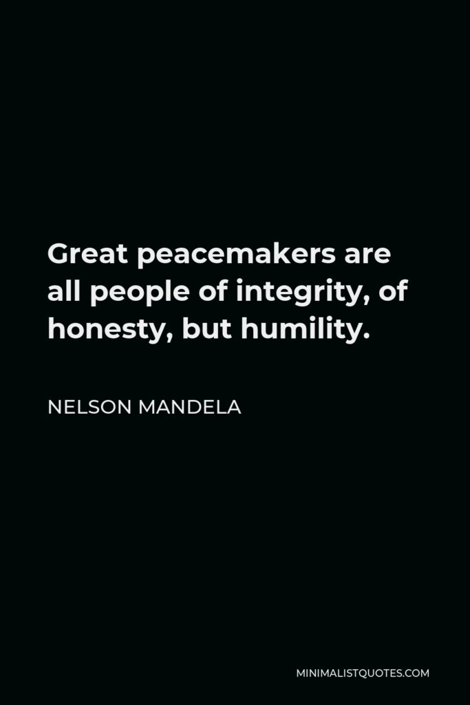 Nelson Mandela Quote - Great peacemakers are all people of integrity, of honesty, but humility.